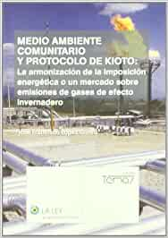 Medio ambiente comunitario y Protocolo de Kioto: la armonización de la imposición energética o un mercado sobre emisiones de gases de efecto ... gases de efecto invernadero (La Ley, temas)