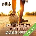 Un giorno triste così felice: Sócrates, viaggio nella vita di un rivoluzionario | Lorenzo Iervolino