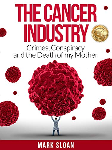 The Cancer Industry: Crimes, Conspiracy and The Death of My Mother by [Sloan, Mark]