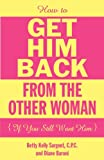 How to Get Him Back from the Other Woman If You Still Want Him, Betty Kelly Sargent and Baroni Diane, 0983858713