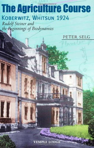 The Agriculture Course, Koberwitz, Whitsun 1924: Rudolf Steiner and the Beginnings of Biodynamics por Peter Selg