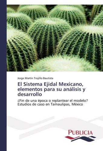 El Sistema Ejidal Mexicano, elementos para su analisis y desarrollo: ¿Fin de una epoca o replantear el modelo?  Estudios de caso en Tamaulipas, Mexico (Spanish Edition) [Jorge Martin Trujillo Bautista] (Tapa Blanda)