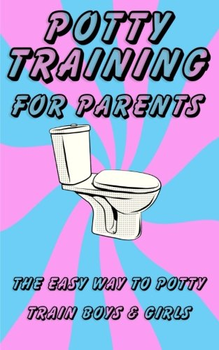 Potty Training Book for Parents: The Easy Way to Potty Train Boys & Girls (Potty Train In One Day)