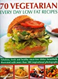70 Vegetarian Every Day Low Fat Recipes: Discover a New Range of Fresh and Healthy Recipes with This Simple-to-use Guide to Low Fat Vegetarian ... ... Step-by-step with 300 Colour Photographs