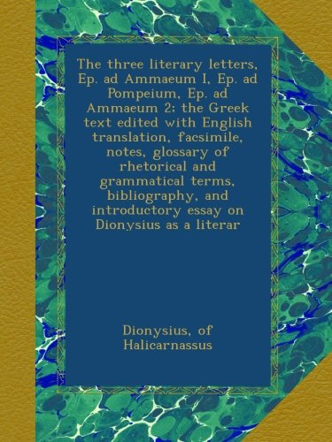 The three literary letters, Ep. ad Ammaeum I, Ep. ad Pompeium, Ep. ad Ammaeum 2; the Greek text edited with English translation, facsimile, notes, ... introductory essay on Dionysius as a literar ebook