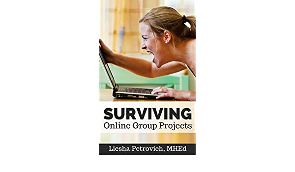 Amazoncom Surviving Online Group Projects A Practical Guide For  Amazoncom Surviving Online Group Projects A Practical Guide For Online  Students And Teachers Ebook Liesha Petrovich Kindle Store