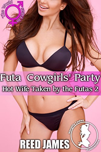 Futa Cowgirls' Party (Hot Wife Taken by the Futas 2)(Futa-on-Female, Hot Wife, Cheating, Cuckolding Erotica)