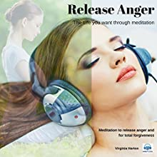 Release Anger: Get the Life You Want Through Meditation Speech by Virginia Harton Narrated by Virginia Harton