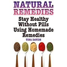 Natural Remedies: Stay Healthy Without Pills Using Homemade Remedies: (Home Doctor, Natural Medicine)