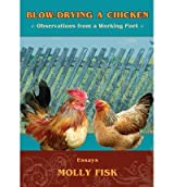 [(Blow-Drying a Chicken, Observations from a Working Poet )] [Author: Molly Fisk] [Jul-1955]