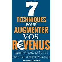 7 Techniques Pour Augmenter vos Revenus: Rentabilisez vos passions, Testez vos idées et Lancez votre business sans risque (French Edition)