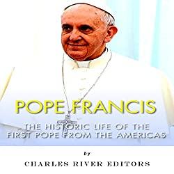 Pope Francis: The Historic Life of the first Pope from the Americas