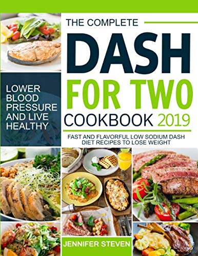 The Complete Dash for Two Cookbook 2019: Fast and Flavorful Low Sodium Dash Diet Recipes to Lose Weight, Lower Blood Pressure and Live Healthy
