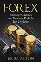 Forex: Exchange Currency and Generate Profit in Just 24 Hours Front Cover