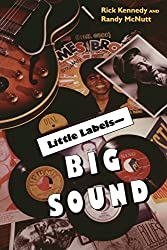 Little Labels Big Sound: Small Record Companies and the Rise of American Music