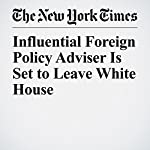 Influential Foreign Policy Adviser Is Set to Leave White House | Peter Baker,Mark Landler