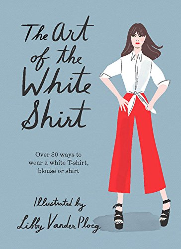 [The Art of the White Shirt: Over 30 Ways to Wear a White T-Shirt, Blouse or Shirt] (Princess Outfit Ideas)