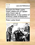 Answers for Peter Leslie-Grant, Eldest Son of Captain John Grant, Late of Ballendalloch, to the Petition of Anthony Leslie of Balquhain, Peter Leslie Grant, 1170815863