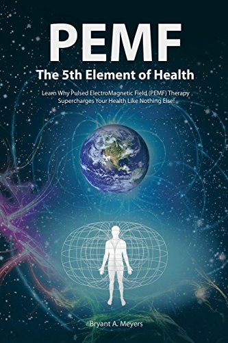 (PEMF - The Fifth Element of Health: Learn Why Pulsed Electromagnetic Field (PEMF) Therapy Supercharges Your Health Like Nothing Else!)