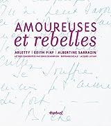 Amoureuses et rebelles : Histoires d'amour et lettres inédites de Arletty, Edith Piaf, Albertine Sarrazin