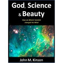 God, Science & Beauty: How an Atheist Scientist changed his Mind (God & Science Book 0)