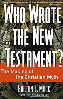 Who Wrote the New Testament?: The Making of the Christian Myth by [Mack, Burton L.]