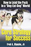 Core Strategy for Success - How to Lead the Pack in a Dog-Eat-Dog World