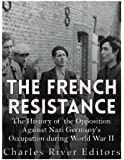The French Resistance: The History of the Opposition Against Nazi Germany's Occupation of France during World War II
