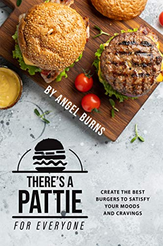 There's a Pattie for Everyone: Create the Best Burgers to Satisfy your Moods and Cravings by Angel Burns