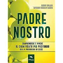 Padre Nostro: Comprendere e vivere il significato più profondo della preghiera di Gesù (Italian Edition)