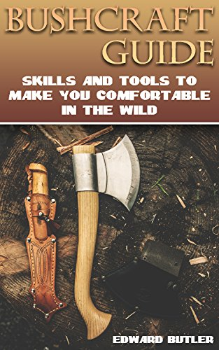Bushcraft Guide: Skills And Tools To Make You Comfortable In The Wild: (Bushcraft Skills, How to Survive in the Wilderness) by [Butler, Edward ]