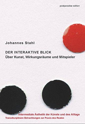 Der interaktive Blick. Über Kunst, Wirkungsräume und Mitspieler (Intermediale Ästhetik der Künste und des Alltags)