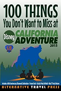 100 Things You Don't Want to Miss at Disney California Adventure 2015 (Ultimate Unauthorized Quick Guide) (Volume 2)