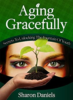 Aging Gracefully - Secrets To Unlocking The Fountain Of Youth by [Daniels, Sharon]