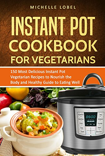 The Instant Pot Cookbook for Vegetarian: 150 Delicious Instant Pot Vegetarian Recipes to Nourish the Body and Healthy Guide to Eating Well by Michelle Lobel