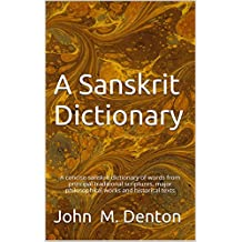 A Sanskrit Dictionary: A concise sanskrit dictionary of words from principal traditional scriptures, major philosophical works and historical texts