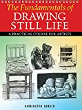 The Fundamentals of Drawing Still Life: A Practical and Inspirational Course