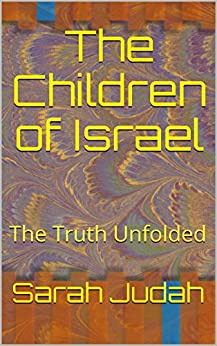 The Children of Israel: The Truth Unfolded by [Judah, Sarah]