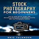 Stock Photography for Beginners: How to Make Money Online with Microstock Photography & Build Passive Income with Your Photography Business Audiobook by Eric Tulander Narrated by Jim D Johnston