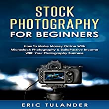 Stock Photography for Beginners: How to Make Money Online with Microstock Photography & Build Passive Income with Your Photography Business | Livre audio Auteur(s) : Eric Tulander Narrateur(s) : Jim D Johnston