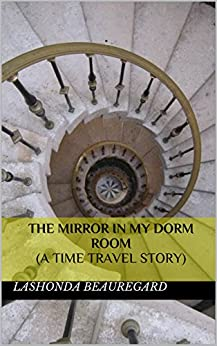 The Mirror In My Dorm Room (A Time Travel Story) by [Beauregard, Lashonda]