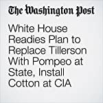 White House Readies Plan to Replace Tillerson With Pompeo at State, Install Cotton at CIA | Philip Rucker,Ashley Parker,Anne Gearan