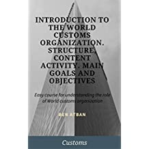Introduction to the World customs organization. Structure, content activity. Main goals and objectives: Easy course for understanding the role of World customs organization