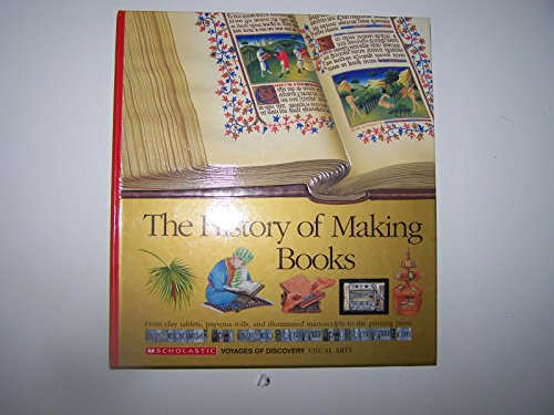 The History of Making Books: From Clay Tablets, Papyrus Rolls, and Illuminated Manuscripts to the Printing Press (Scholastic Voyages of Discovery. Visual Arts, 18)