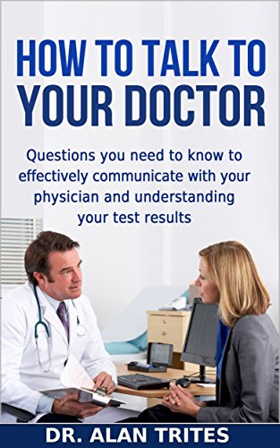 HOW TO TALK TO YOUR DOCTOR: Questions you need to know to effectively communicate with your physician and understanding your test results (Doctor's Optimum Nutrition Presents Book (Nutrition Presents)