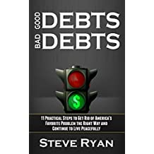 Good Debts Bad Debts: 11 Practical Steps to Get Rid of America's Favorite Problem the Right Way and Continue to Live Peacefully