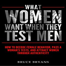What Women Want When They Test Men: How to Decode Female Behavior, Pass a Woman's Tests, and Attract Women Through Authenticity Audiobook by Bruce Bryans Narrated by Greg Zarcone