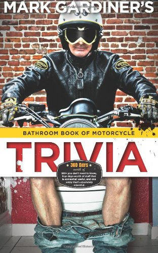Bathroom Book of Motorcycle Trivia: 360 days-worth of $#!+ you dont need to know,  four days-worth of stuff that is somewhat useful to know,  and one entry thats absolutely essential Mark Gardiner