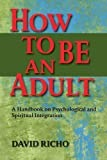 By David Richo - How to Be an Adult: A Handbook on Psychological and Spiritual Integration