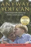 ANYWAY YOU CAN: Doctor Bosworth Shares Her Mom's Cancer Journey: A BEGINNER'S GUIDE